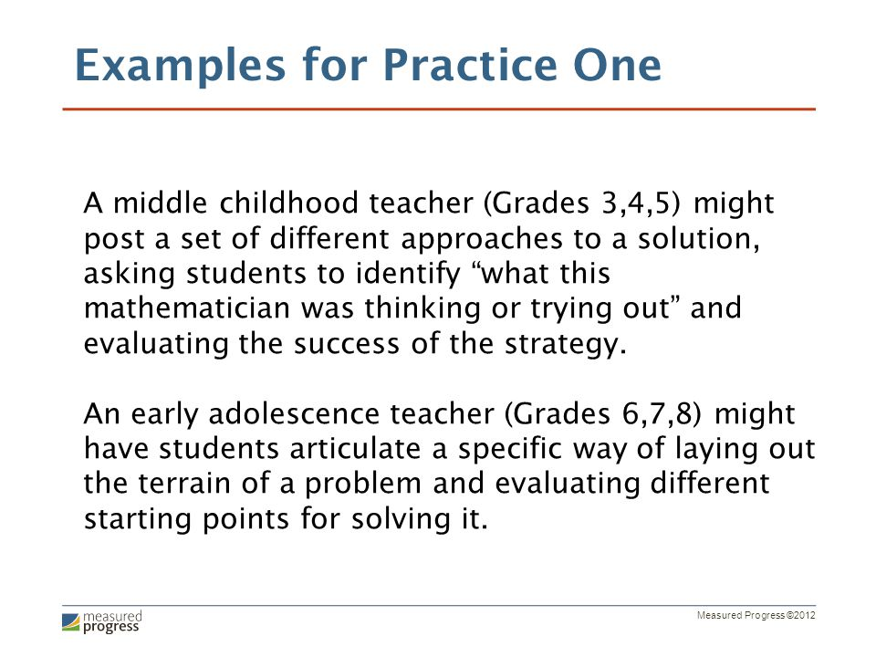 Measured Progress ©2012 A middle childhood teacher (Grades 3,4,5) might post a set of different approaches to a solution, asking students to identify