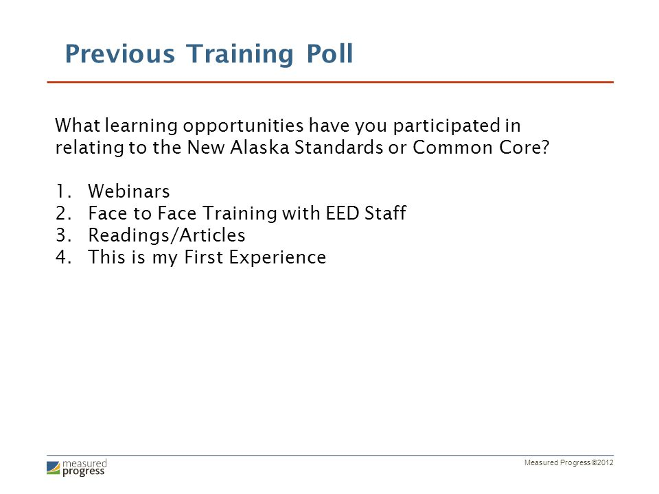 Measured Progress ©2012 Previous Training Poll What learning opportunities have you participated in relating to the New Alaska Standards or Common Cor