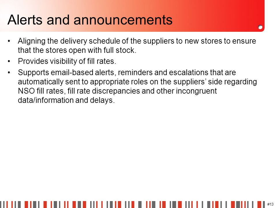 #13 Alerts and announcements Aligning the delivery schedule of the suppliers to new stores to ensure that the stores open with full stock. Provides vi
