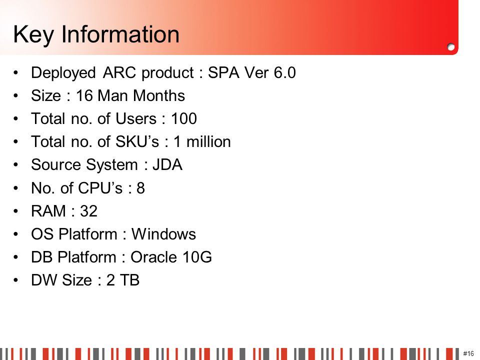 #16 Key Information Deployed ARC product : SPA Ver 6.0 Size : 16 Man Months Total no. of Users : 100 Total no. of SKU's : 1 million Source System : JD