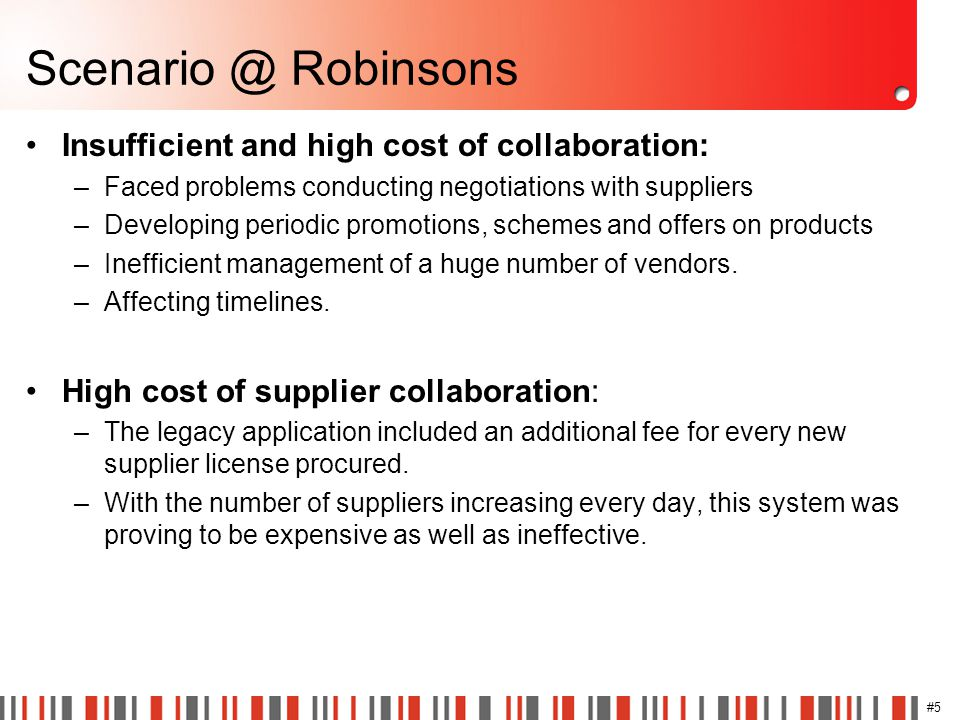#5 Scenario @ Robinsons Insufficient and high cost of collaboration: –Faced problems conducting negotiations with suppliers –Developing periodic promo