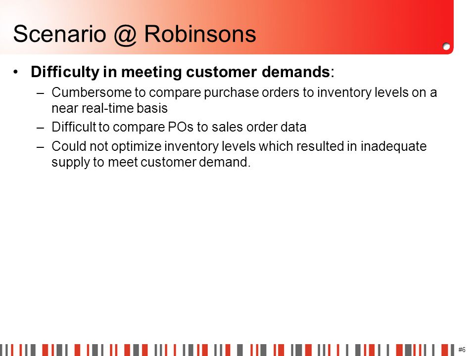 #6 Scenario @ Robinsons Difficulty in meeting customer demands: –Cumbersome to compare purchase orders to inventory levels on a near real-time basis –