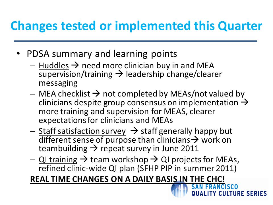 Changes tested or implemented this Quarter PDSA summary and learning points – Huddles  need more clinician buy in and MEA supervision/training  leadership change/clearer messaging – MEA checklist  not completed by MEAs/not valued by clinicians despite group consensus on implementation  more training and supervision for MEAS, clearer expectations for clinicians and MEAs – Staff satisfaction survey  staff generally happy but different sense of purpose than clinicians  work on teambuilding  repeat survey in June 2011 – QI training  team workshop  QI projects for MEAs, refined clinic-wide QI plan (SFHP PIP in summer 2011) REAL TIME CHANGES ON A DAILY BASIS IN THE CHC!