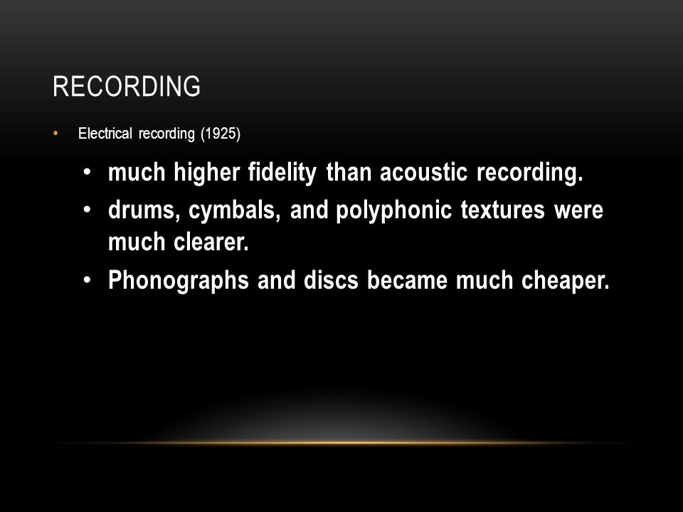 RECORDING Electrical recording (1925) much higher fidelity than acoustic recording.