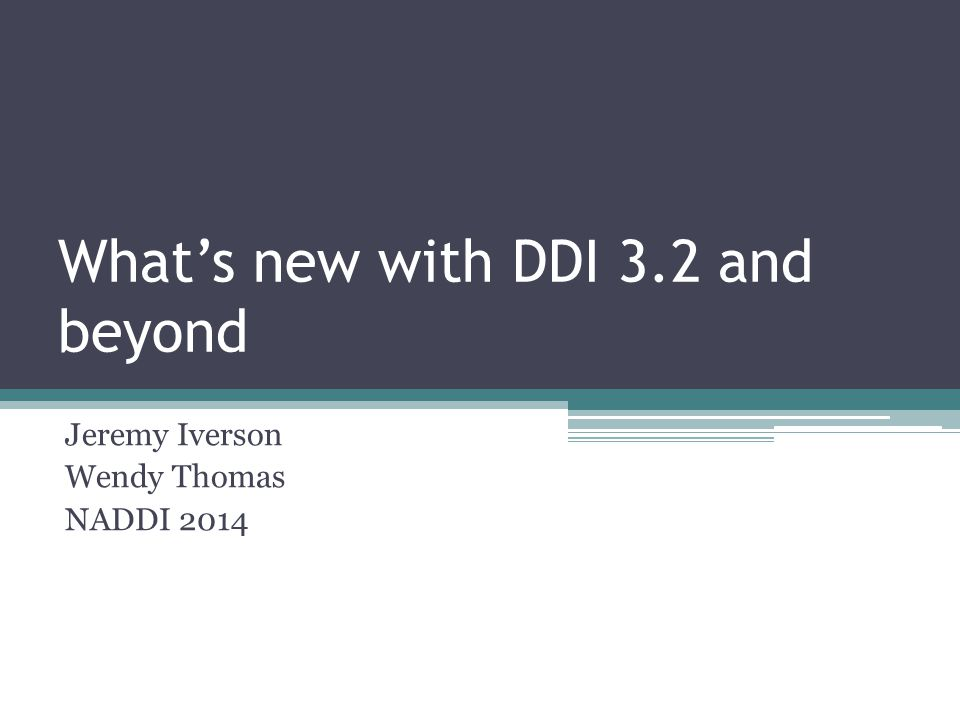 What's new with DDI 3.2 and beyond Jeremy Iverson Wendy Thomas NADDI 2014