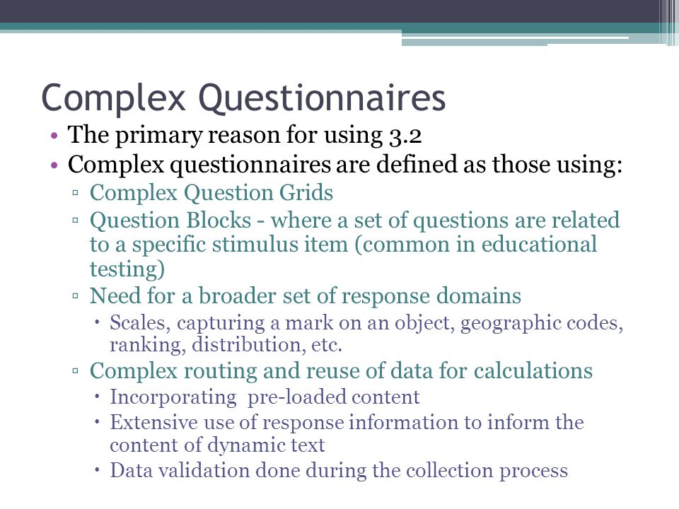 Complex Questionnaires The primary reason for using 3.2 Complex questionnaires are defined as those using: ▫Complex Question Grids ▫Question Blocks - where a set of questions are related to a specific stimulus item (common in educational testing) ▫Need for a broader set of response domains  Scales, capturing a mark on an object, geographic codes, ranking, distribution, etc.