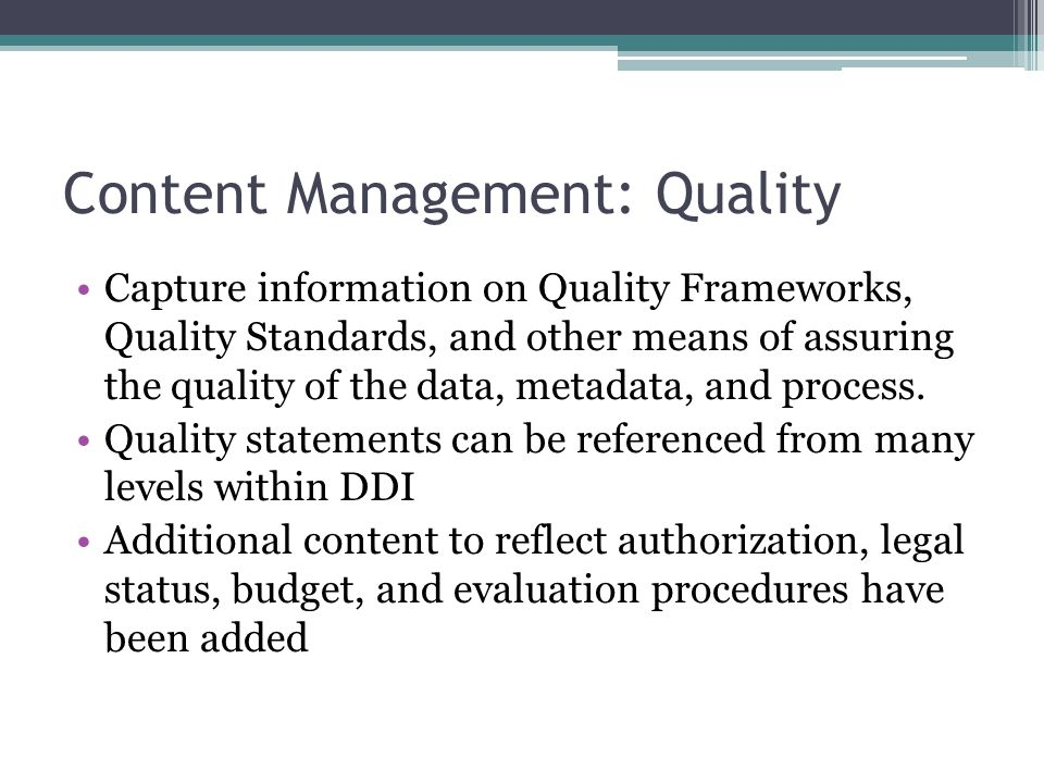 Content Management: Quality Capture information on Quality Frameworks, Quality Standards, and other means of assuring the quality of the data, metadata, and process.