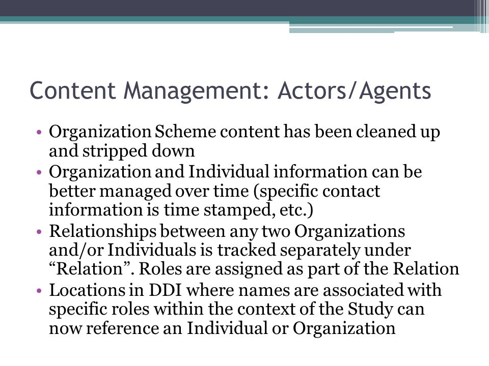 Content Management: Actors/Agents Organization Scheme content has been cleaned up and stripped down Organization and Individual information can be better managed over time (specific contact information is time stamped, etc.) Relationships between any two Organizations and/or Individuals is tracked separately under Relation .