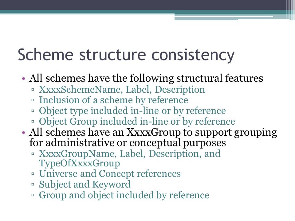 Scheme structure consistency All schemes have the following structural features ▫XxxxSchemeName, Label, Description ▫Inclusion of a scheme by reference ▫Object type included in-line or by reference ▫Object Group included in-line or by reference All schemes have an XxxxGroup to support grouping for administrative or conceptual purposes ▫XxxxGroupName, Label, Description, and TypeOfXxxxGroup ▫Universe and Concept references ▫Subject and Keyword ▫Group and object included by reference