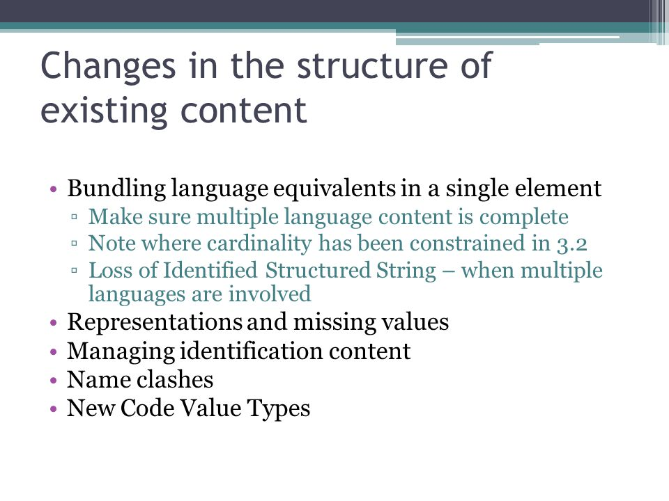 Changes in the structure of existing content Bundling language equivalents in a single element ▫Make sure multiple language content is complete ▫Note where cardinality has been constrained in 3.2 ▫Loss of Identified Structured String – when multiple languages are involved Representations and missing values Managing identification content Name clashes New Code Value Types