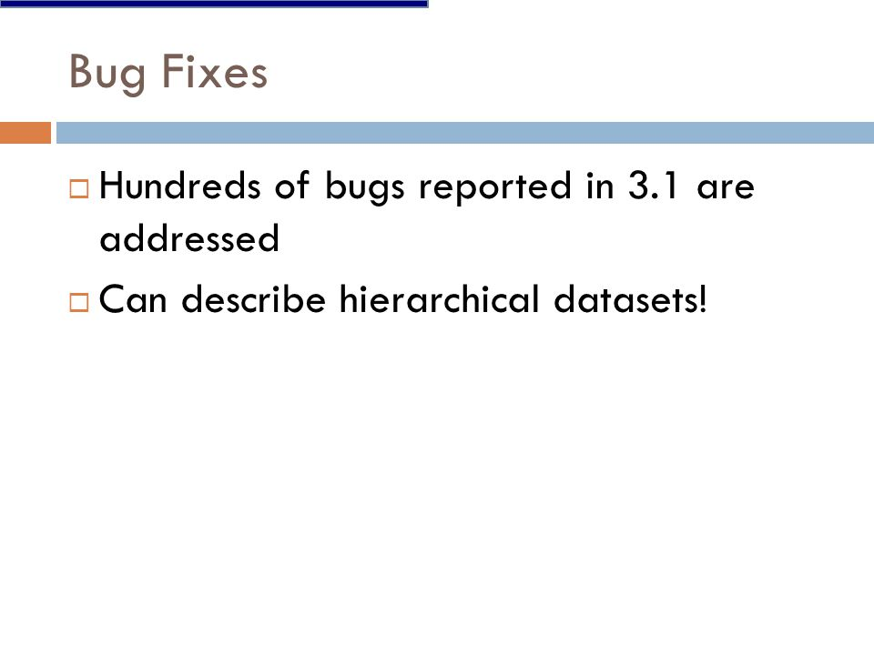  Hundreds of bugs reported in 3.1 are addressed  Can describe hierarchical datasets!