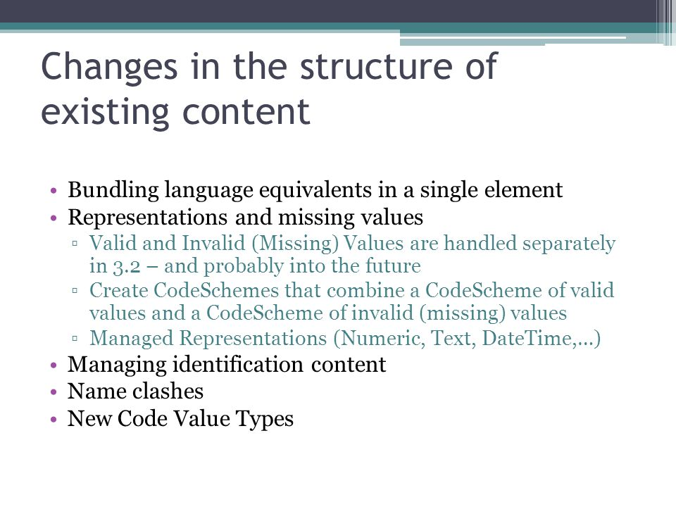 Changes in the structure of existing content Bundling language equivalents in a single element Representations and missing values ▫Valid and Invalid (Missing) Values are handled separately in 3.2 – and probably into the future ▫Create CodeSchemes that combine a CodeScheme of valid values and a CodeScheme of invalid (missing) values ▫Managed Representations (Numeric, Text, DateTime,…) Managing identification content Name clashes New Code Value Types