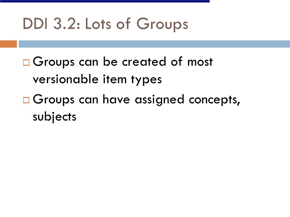 DDI 3.2: Lots of Groups  Groups can be created of most versionable item types  Groups can have assigned concepts, subjects