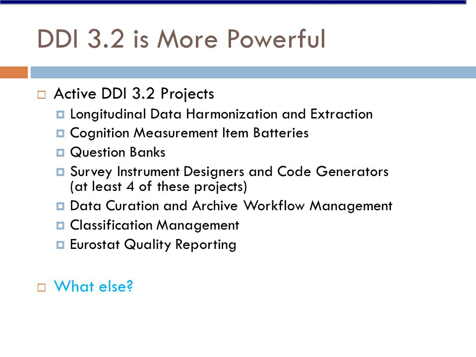 DDI 3.2 is More Powerful  Active DDI 3.2 Projects  Longitudinal Data Harmonization and Extraction  Cognition Measurement Item Batteries  Question Banks  Survey Instrument Designers and Code Generators (at least 4 of these projects)  Data Curation and Archive Workflow Management  Classification Management  Eurostat Quality Reporting  What else