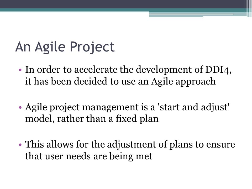 An Agile Project In order to accelerate the development of DDI4, it has been decided to use an Agile approach Agile project management is a start and adjust model, rather than a fixed plan This allows for the adjustment of plans to ensure that user needs are being met