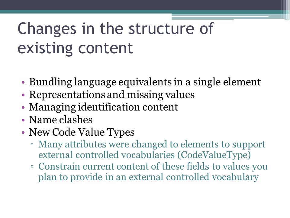 Changes in the structure of existing content Bundling language equivalents in a single element Representations and missing values Managing identification content Name clashes New Code Value Types ▫Many attributes were changed to elements to support external controlled vocabularies (CodeValueType) ▫Constrain current content of these fields to values you plan to provide in an external controlled vocabulary