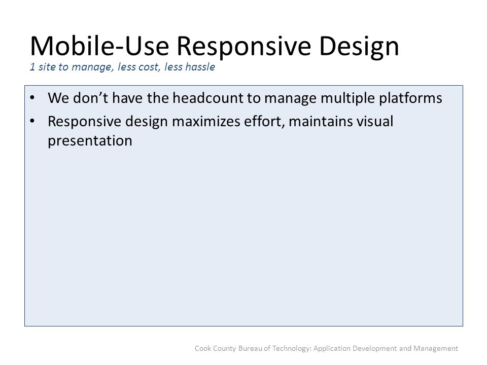 Mobile-Use Responsive Design We don't have the headcount to manage multiple platforms Responsive design maximizes effort, maintains visual presentatio