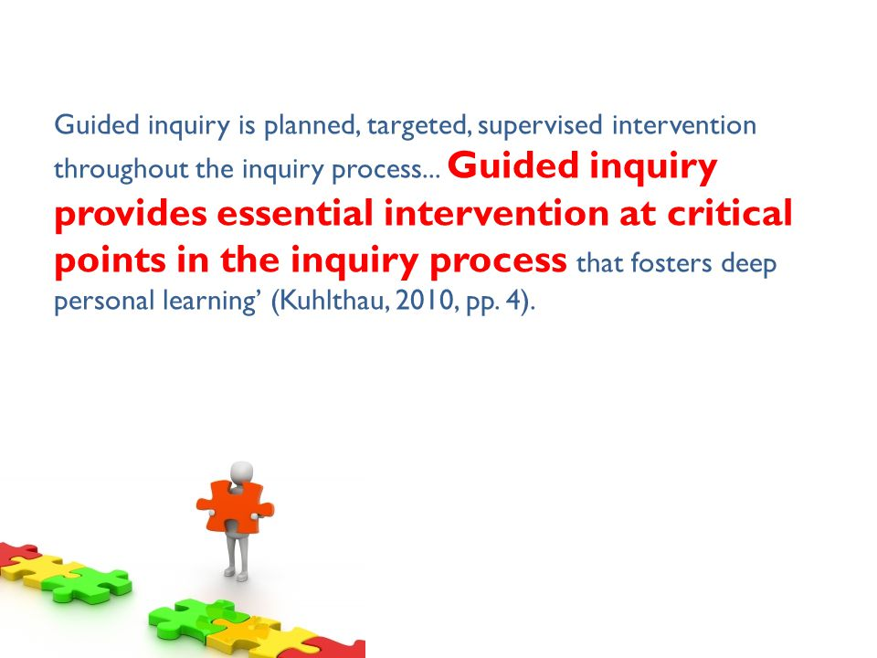 Guided inquiry is planned, targeted, supervised intervention throughout the inquiry process...