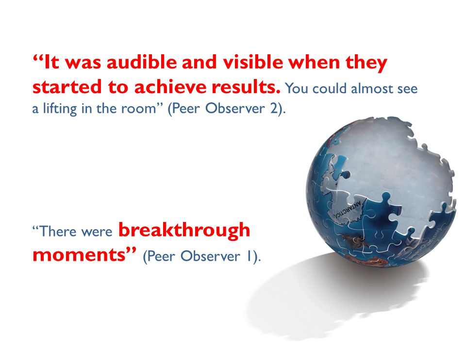 """""""It was audible and visible when they started to achieve results. You could almost see a lifting in the room"""" (Peer Observer 2). """"There were breakthro"""