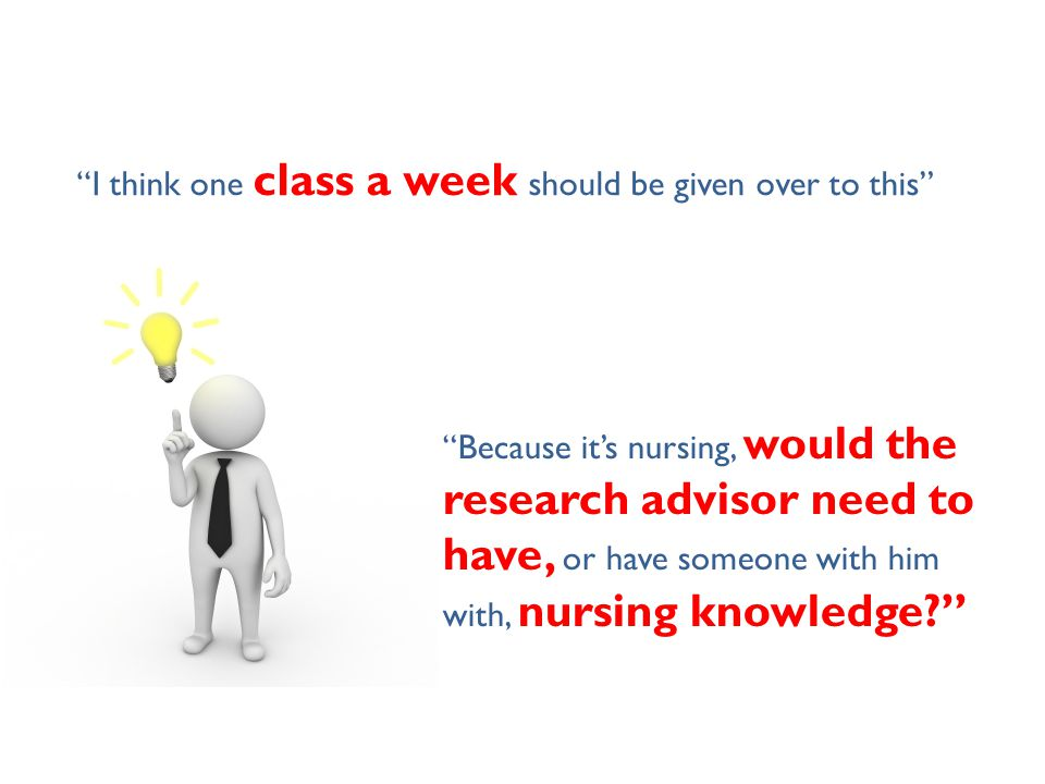"""""""Because it's nursing, would the research advisor need to have, or have someone with him with, nursing knowledge?"""" """"I think one class a week should be"""