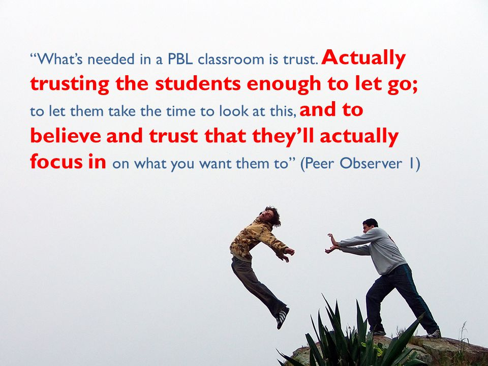 """""""What's needed in a PBL classroom is trust. Actually trusting the students enough to let go; to let them take the time to look at this, and to believe"""