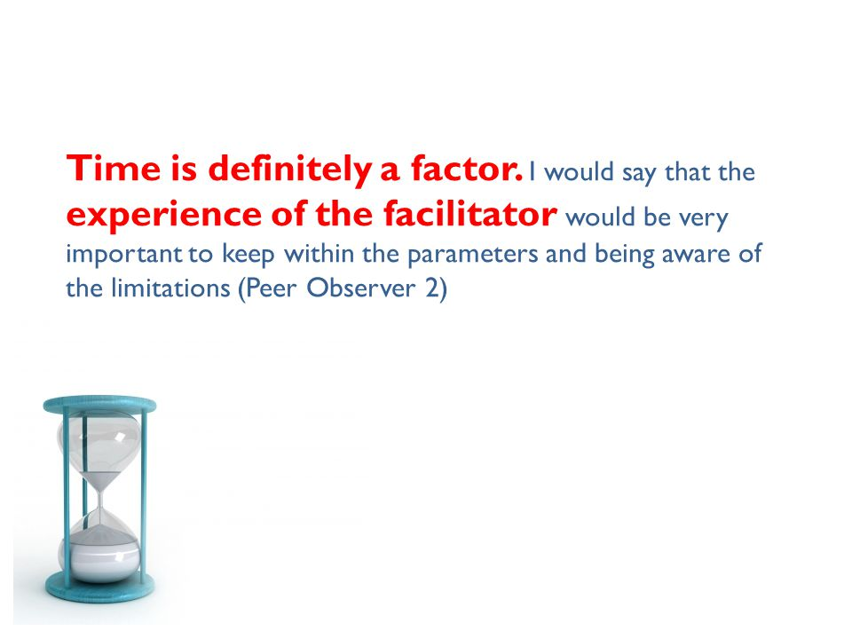 Time is definitely a factor. I would say that the experience of the facilitator would be very important to keep within the parameters and being aware