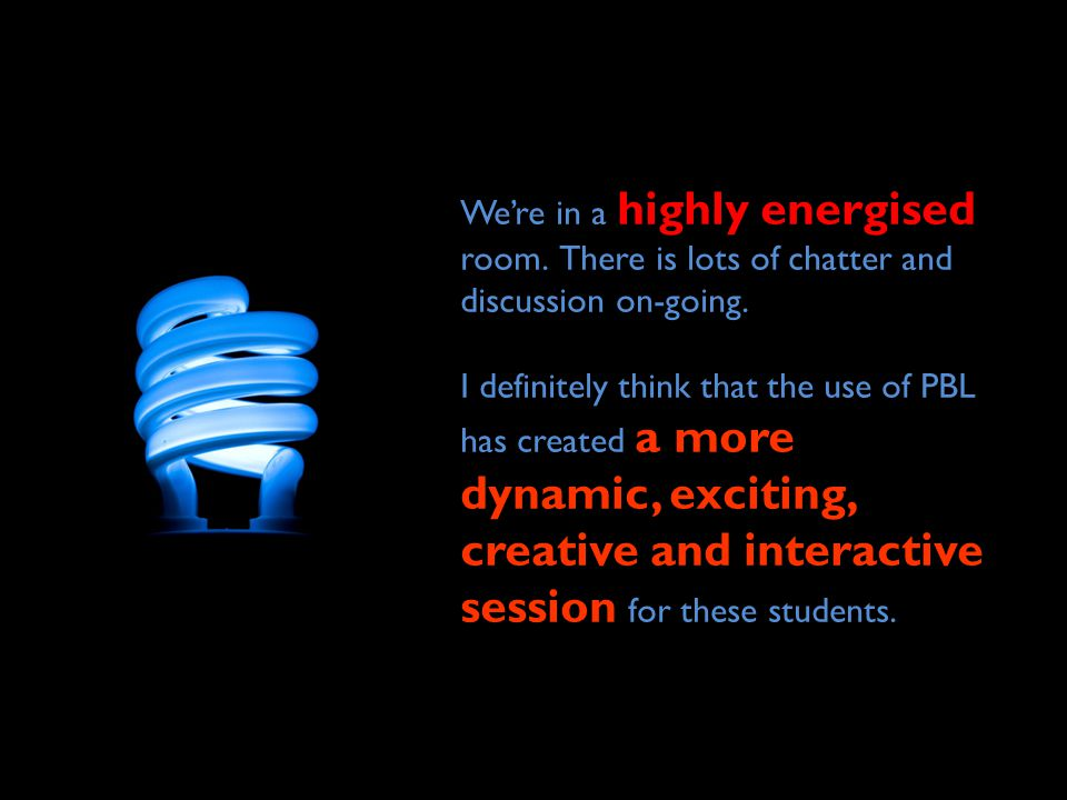 We're in a highly energised room. There is lots of chatter and discussion on-going. I definitely think that the use of PBL has created a more dynamic,