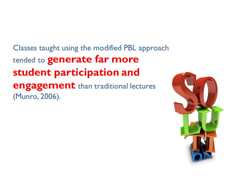 Classes taught using the modified PBL approach tended to generate far more student participation and engagement than traditional lectures (Munro, 2006