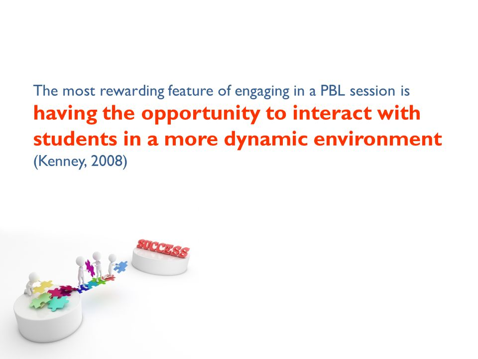 The most rewarding feature of engaging in a PBL session is having the opportunity to interact with students in a more dynamic environment (Kenney, 200