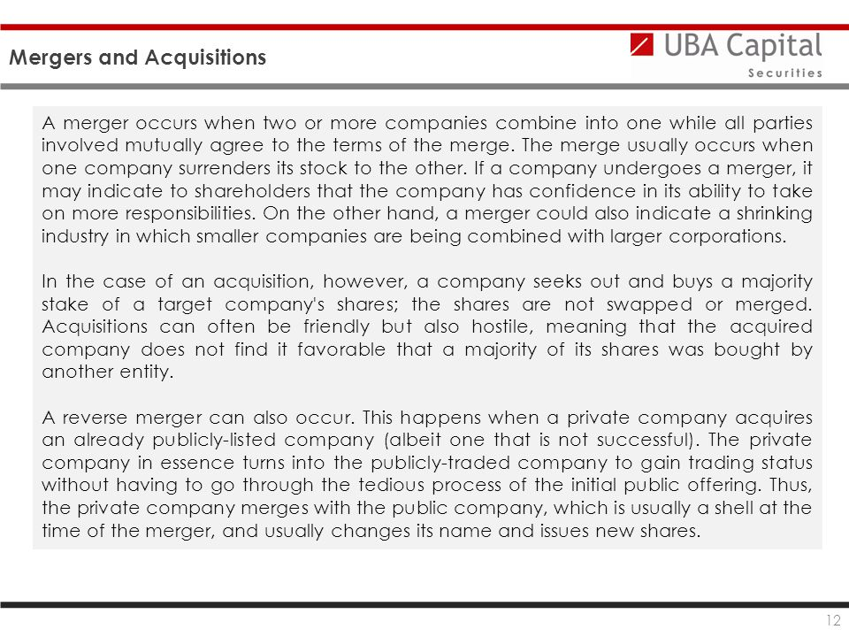 Mergers and Acquisitions 12 A merger occurs when two or more companies combine into one while all parties involved mutually agree to the terms of the merge.