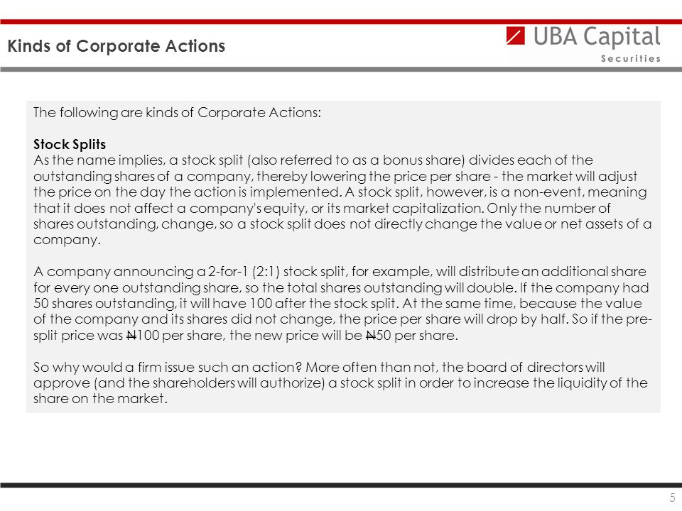 Kinds of Corporate Actions 5 The following are kinds of Corporate Actions: Stock Splits As the name implies, a stock split (also referred to as a bonus share) divides each of the outstanding shares of a company, thereby lowering the price per share - the market will adjust the price on the day the action is implemented.