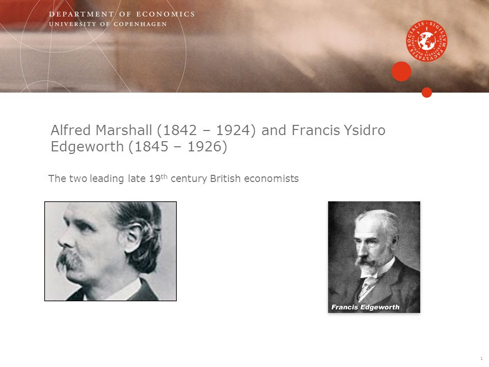 Alfred Marshall (1842 – 1924) and Francis Ysidro Edgeworth (1845 – 1926) The two leading late 19 th century British economists 1