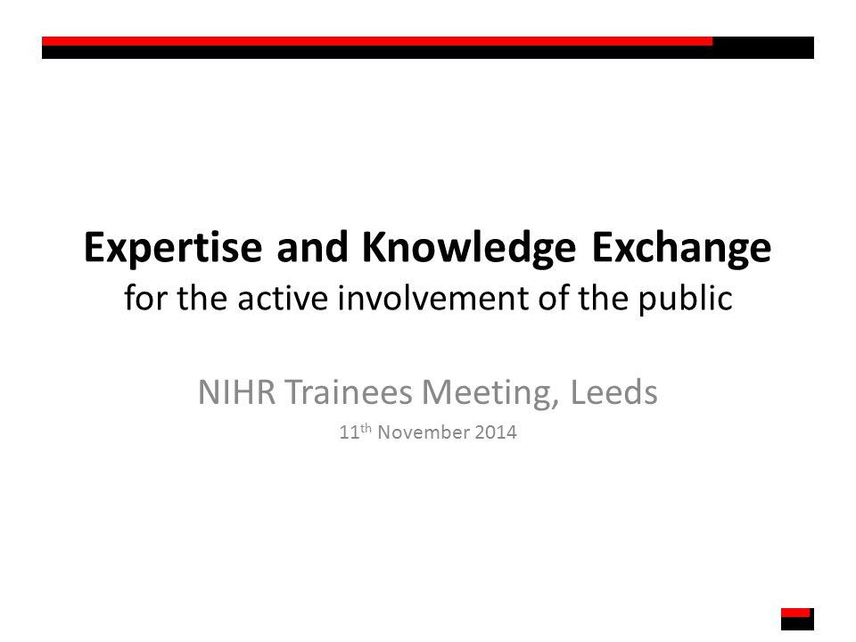 Expertise and Knowledge Exchange for the active involvement of the public NIHR Trainees Meeting, Leeds 11 th November 2014