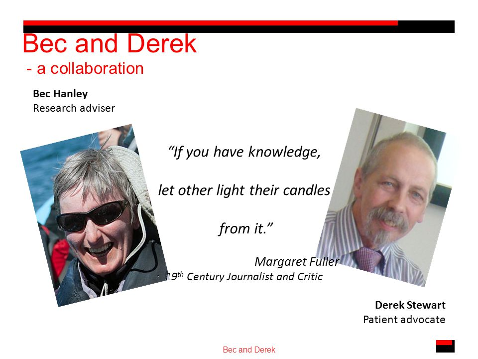 Bec and Derek - a collaboration Bec and Derek Bec Hanley Research adviser Derek Stewart Patient advocate If you have knowledge, let other light their candles from it. Margaret Fuller 19 th Century Journalist and Critic