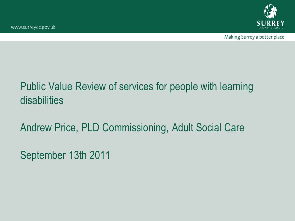 Public Value Review of services for people with learning disabilities Andrew Price, PLD Commissioning, Adult Social Care September 13th 2011