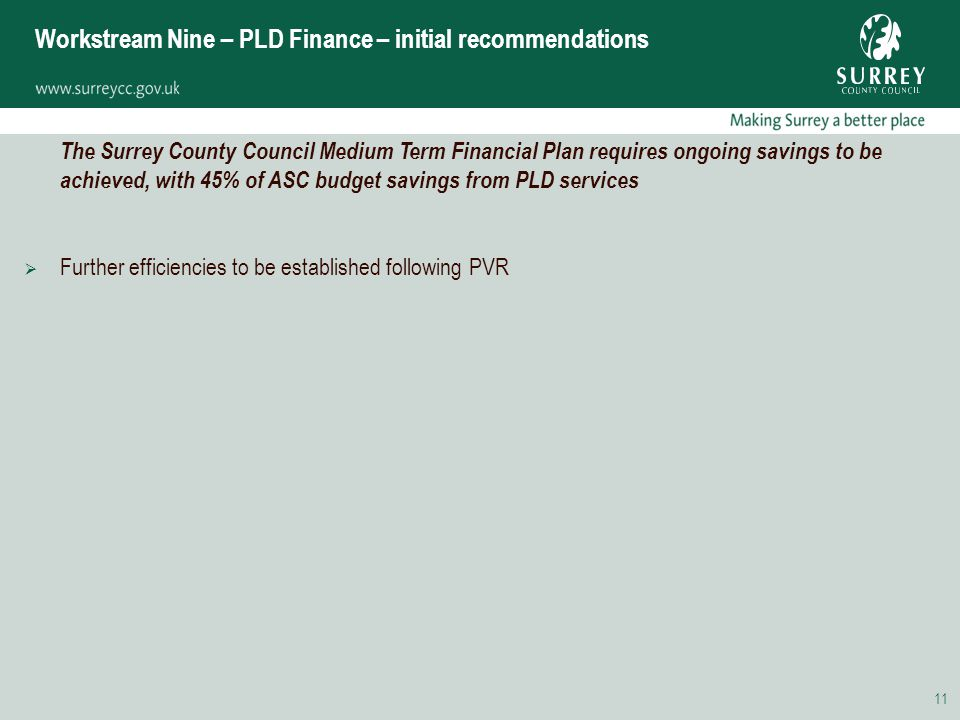 11 Workstream Nine – PLD Finance – initial recommendations The Surrey County Council Medium Term Financial Plan requires ongoing savings to be achieved, with 45% of ASC budget savings from PLD services  Further efficiencies to be established following PVR