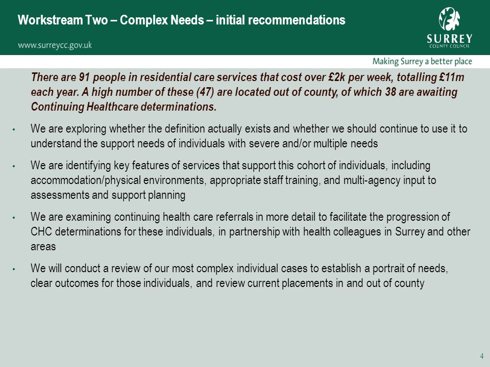 4 Workstream Two – Complex Needs – initial recommendations There are 91 people in residential care services that cost over £2k per week, totalling £11m each year.