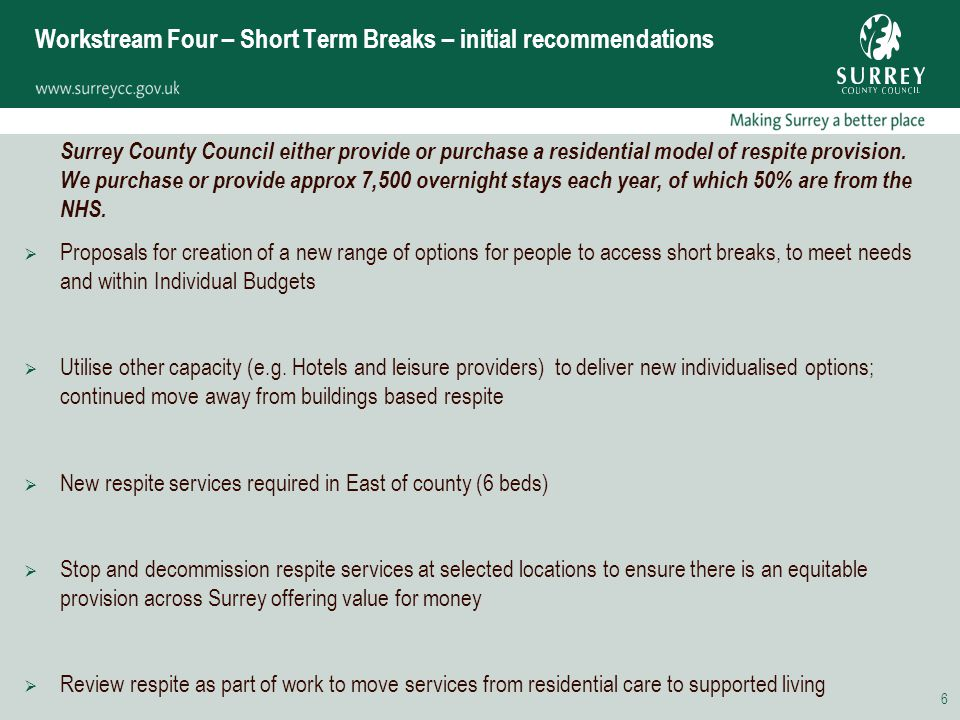 6 Workstream Four – Short Term Breaks – initial recommendations Surrey County Council either provide or purchase a residential model of respite provision.