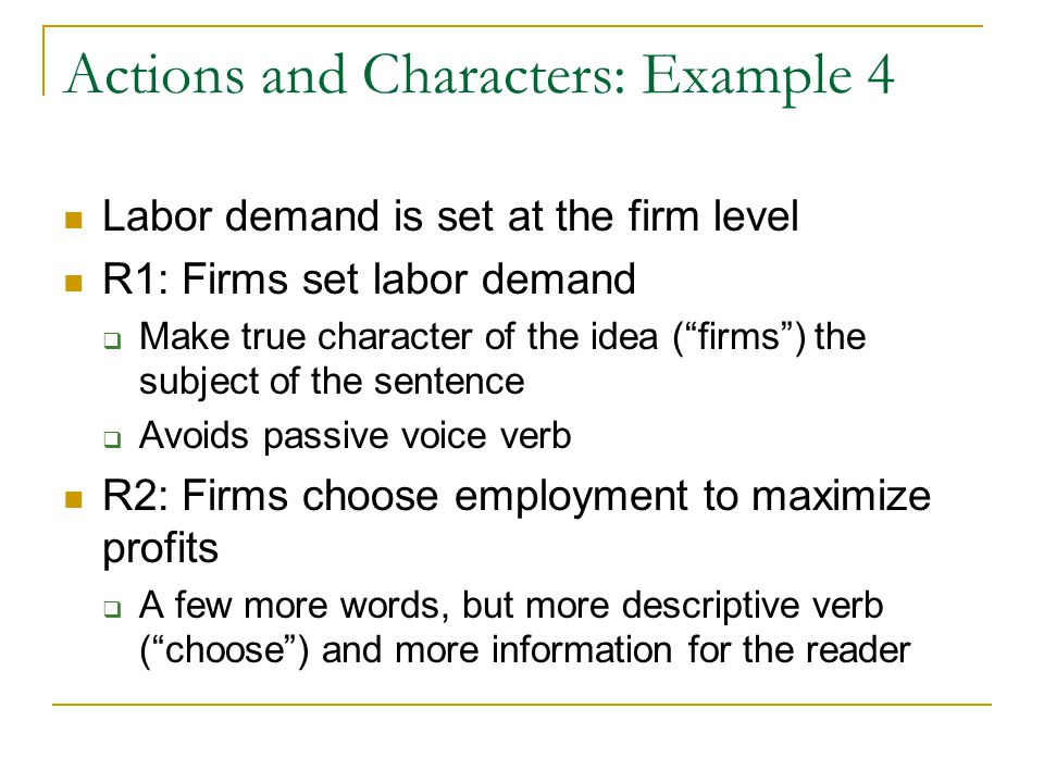 Actions and Characters: Example 4 Labor demand is set at the firm level R1: Firms set labor demand  Make true character of the idea ( firms ) the subject of the sentence  Avoids passive voice verb R2: Firms choose employment to maximize profits  A few more words, but more descriptive verb ( choose ) and more information for the reader