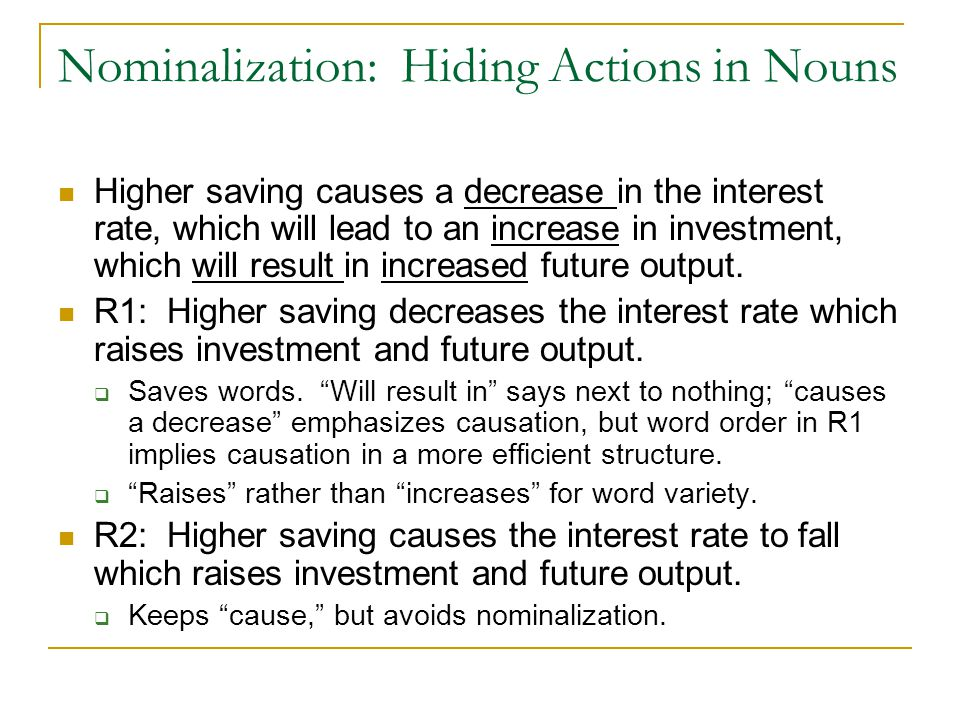 Nominalization: Hiding Actions in Nouns Higher saving causes a decrease in the interest rate, which will lead to an increase in investment, which will result in increased future output.