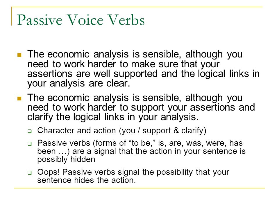 Passive Voice Verbs The economic analysis is sensible, although you need to work harder to make sure that your assertions are well supported and the logical links in your analysis are clear.