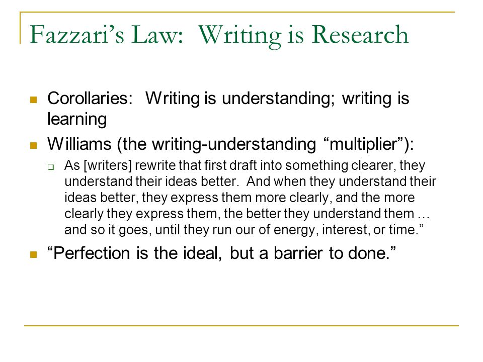 Fazzari's Law: Writing is Research Corollaries: Writing is understanding; writing is learning Williams (the writing-understanding multiplier ):  As [writers] rewrite that first draft into something clearer, they understand their ideas better.