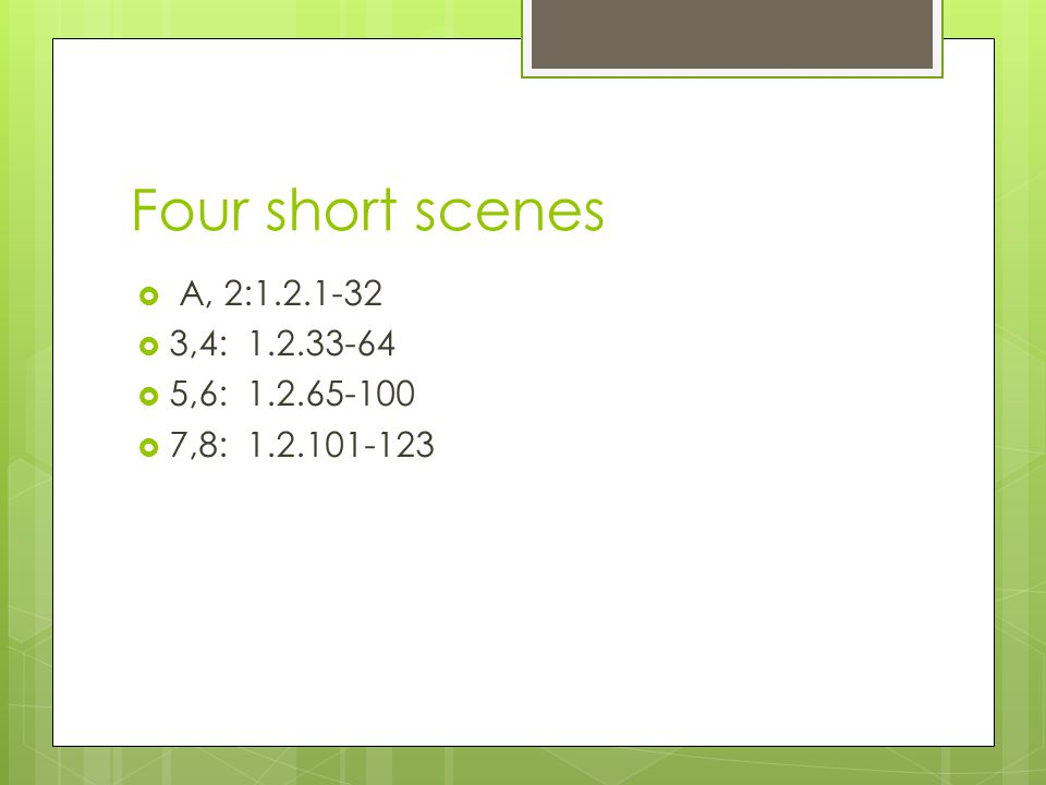 Four short scenes  A, 2:1.2.1-32  3,4: 1.2.33-64  5,6: 1.2.65-100  7,8: 1.2.101-123