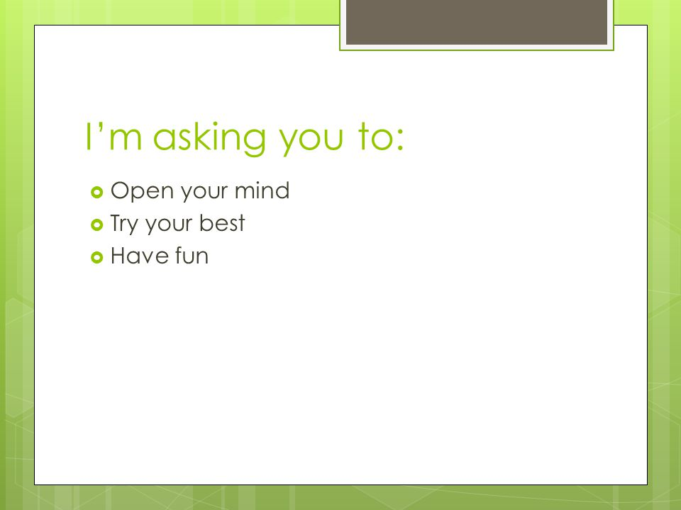 I'm asking you to:  Open your mind  Try your best  Have fun