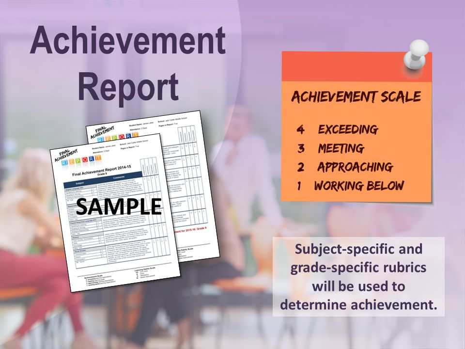 Achievement Report Subject-specific and grade-specific rubrics will be used to determine achievement.