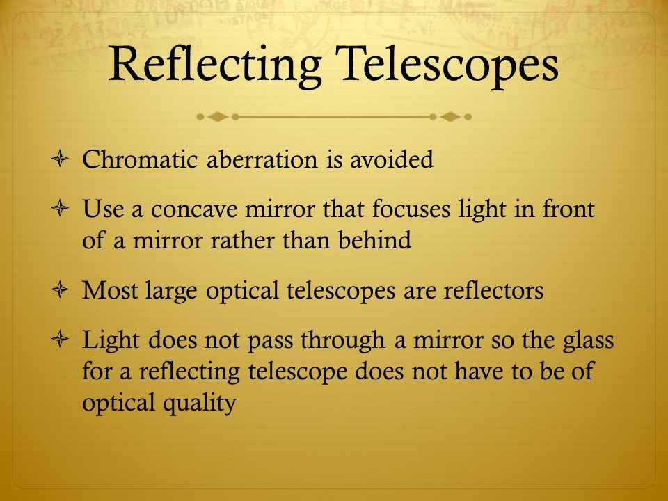 Reflecting Telescopes  Chromatic aberration is avoided  Use a concave mirror that focuses light in front of a mirror rather than behind  Most large