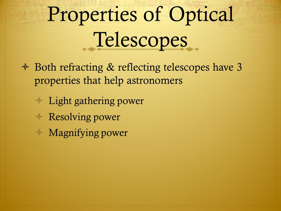 Properties of Optical Telescopes  Both refracting & reflecting telescopes have 3 properties that help astronomers  Light gathering power  Resolving