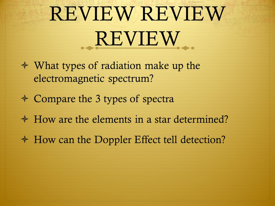 REVIEW REVIEW REVIEW  What types of radiation make up the electromagnetic spectrum?  Compare the 3 types of spectra  How are the elements in a star