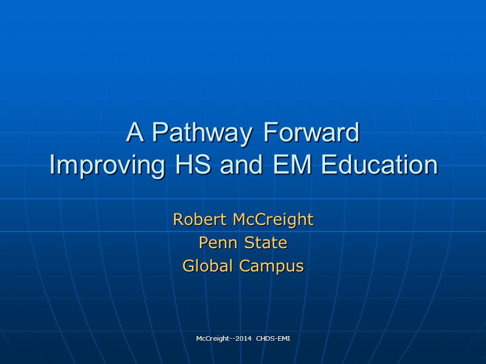 McCreight--2014 CHDS-EMI A Pathway Forward Improving HS and EM Education Robert McCreight Penn State Global Campus