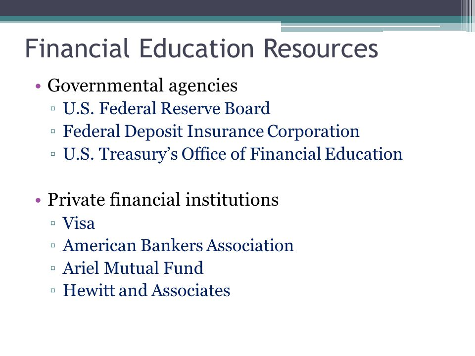 Financial Education Resources Governmental agencies ▫U.S. Federal Reserve Board ▫Federal Deposit Insurance Corporation ▫U.S. Treasury's Office of Fina